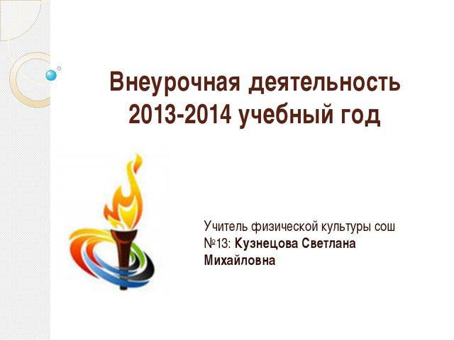 Внеурочная деятельность 2013-2014 учебный год Учитель физической культуры сош...