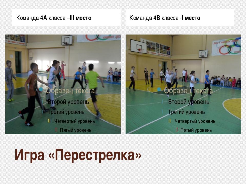 Игра «Перестрелка» Команда 4А класса –III место Команда 4В класса -I место