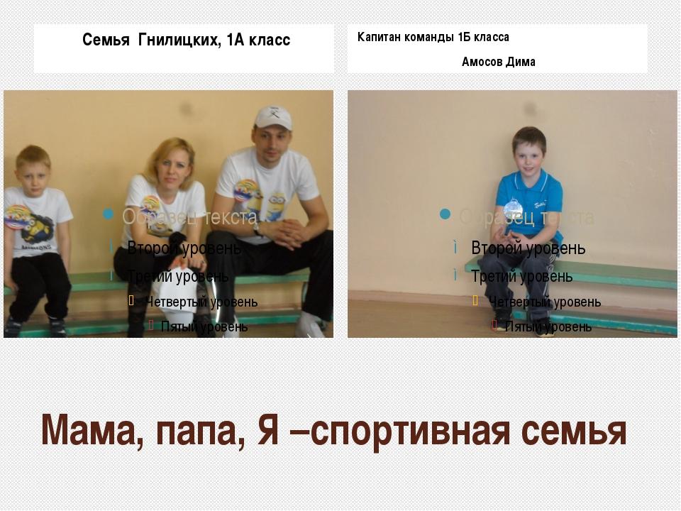 Мама, папа, Я –спортивная семья Семья Гнилицких, 1А класс Капитан команды 1Б...