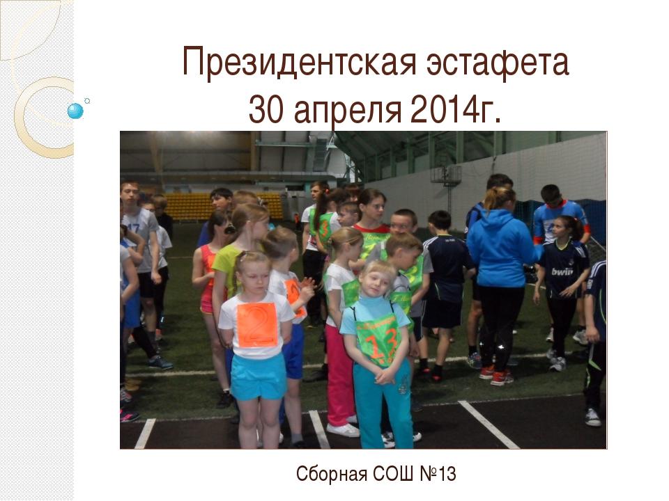 Президентская эстафета 30 апреля 2014г. Сборная СОШ №13