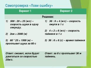 Самопроверка «Лови ошибку» Вариант 1 Вариант 2 Решение: 500 : 20 = 25 (м/с) –