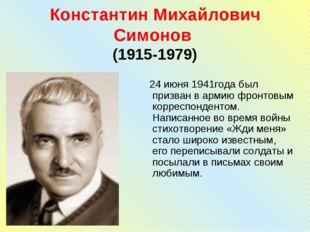 Константин Михайлович Симонов (1915-1979) 24 июня 1941года был призван в арми