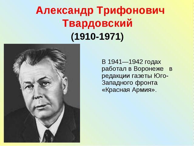 Александр Трифонович Твардовский (1910-1971) В 1941—1942 годах работал в Вор...