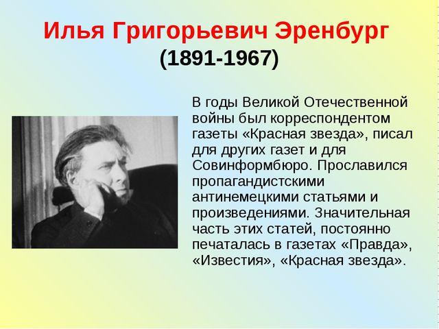 Илья Григорьевич Эренбург (1891-1967) В годы Великой Отечественной войны был...