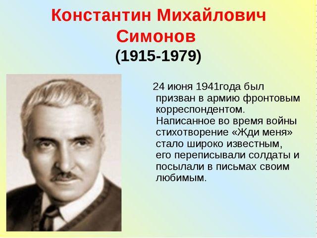 Константин Михайлович Симонов (1915-1979) 24 июня 1941года был призван в арми...