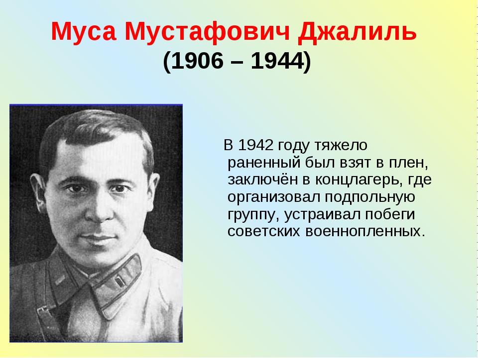 Муса Мустафович Джалиль (1906 – 1944) В 1942 году тяжело раненный был взят в...