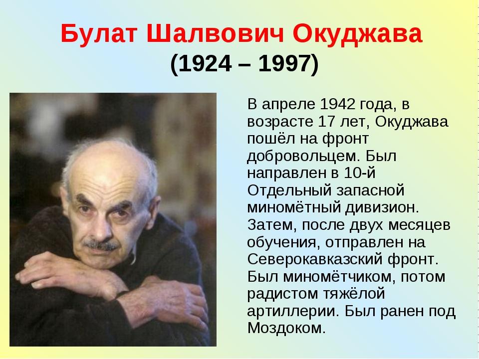Булат Шалвович Окуджава (1924 – 1997) В апреле 1942 года, в возрасте 17 лет,...