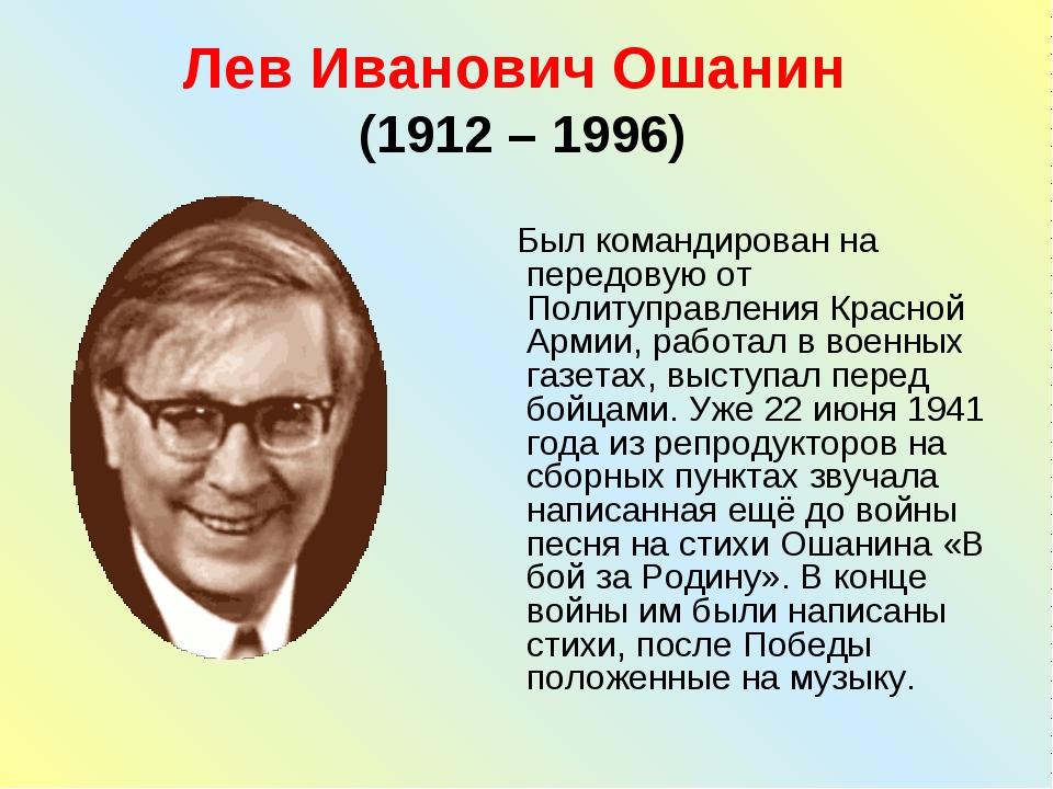 Лев Иванович Ошанин (1912 – 1996) Был командирован на передовую от Политуправ...
