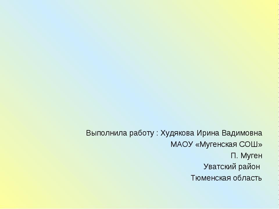 Выполнила работу : Худякова Ирина Вадимовна МАОУ «Мугенская СОШ» П. Муген Ува...
