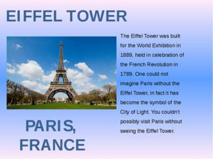EIFFEL TOWER PARIS, FRANCE The Eiffel Tower was built for the World Exhibitio