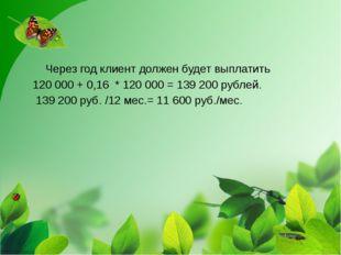 Через год клиент должен будет выплатить 120 000+0,16 *120000=139 200