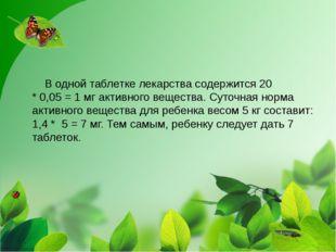 В одной таблетке лекарства содержится 20 *0,05=1мг активного вещества.