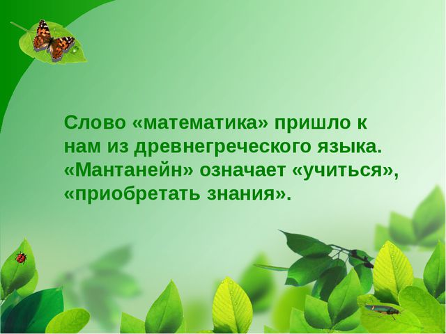Слово «математика» пришло к нам из древнегреческого языка. «Мантанейн» означа...