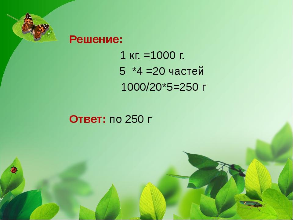 Решение: 1 кг. =1000 г. 5 *4 =20 частей 1000/20*5=250 г Ответ: по 250 г