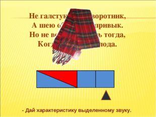 Не галстук он, не воротник, А шею обжимать привык. Но не всегда, а лишь тогда