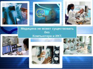 Медицина не может существовать без Компьютера и ИКТ.