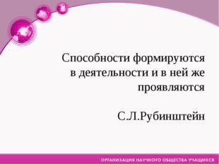 Способности формируются в деятельности и в ней же проявляются С.Л.Рубинштейн