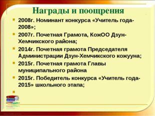 Награды и поощрения 2008г. Номинант конкурса «Учитель года-2008»; 2007г. Поче