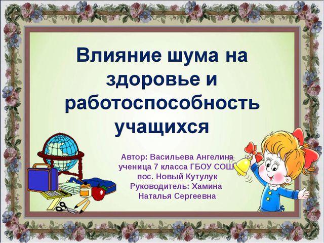 Автор: Васильева Ангелина ученица 7 класса ГБОУ СОШ пос. Новый Кутулук Руково...