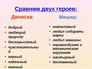 Сравним двух героев: Дениска: добрый любящий природу бескорыстный чувствитель