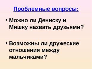 Проблемные вопросы: Можно ли Дениску и Мишку назвать друзьями? Возможны ли др