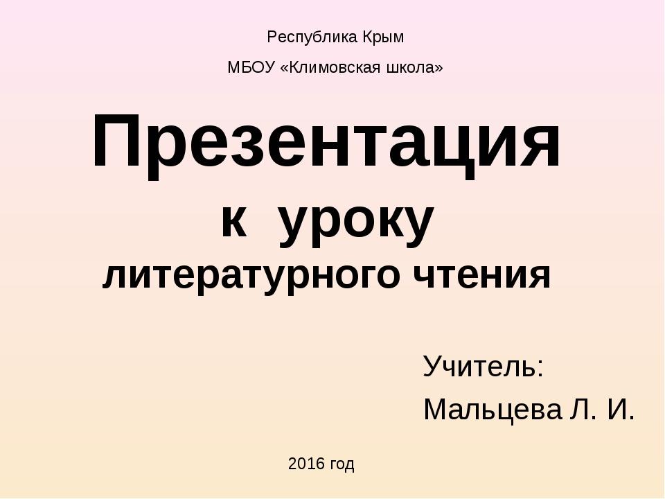 Презентация к уроку литературного чтения Учитель: Мальцева Л. И. 2016 год Рес...