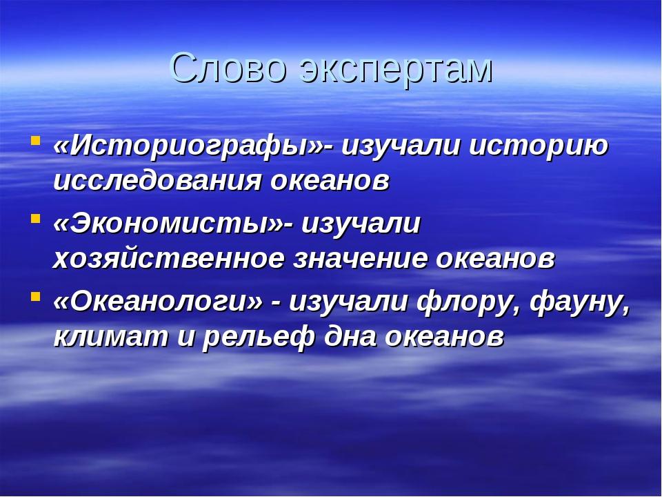 Слово экспертам «Историографы»- изучали историю исследования океанов «Экономи...