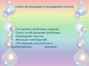 этапы организации и проведения опытов: 1.Постановка проблемы (задачи). 2.П