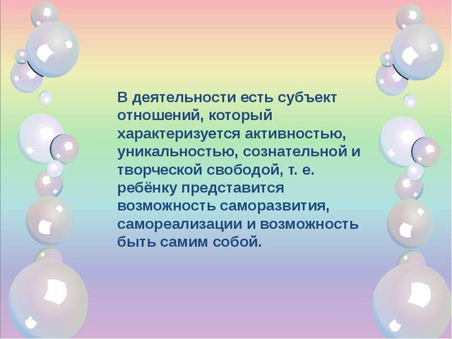 В деятельности есть субъект отношений, который характеризуется активностью,...