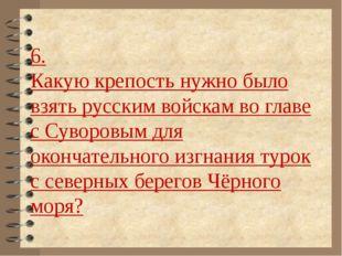 6. Какую крепость нужно было взять русским войскам во главе с Суворовым для о