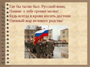 Где бы ты ни был. Русский воин, Помни: о тебе гремит молва! Будь всегда в кро