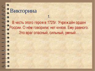 Викторина 1. В честь этого героя в 1725г. Учреждён орден России. О нём говори