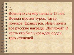 2. Военную службу начал в 15 лет. Воевал против турок, татар, поляков, францу