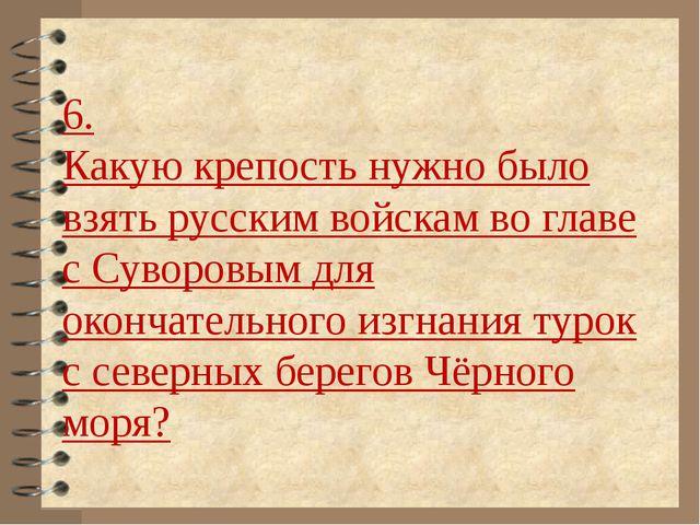 6. Какую крепость нужно было взять русским войскам во главе с Суворовым для о...