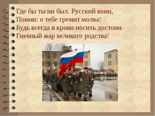 Где бы ты ни был. Русский воин, Помни: о тебе гремит молва! Будь всегда в кро...