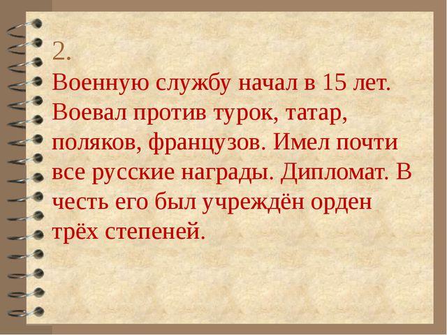 2. Военную службу начал в 15 лет. Воевал против турок, татар, поляков, францу...