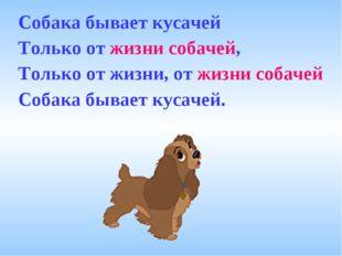 Собака бывает кусачей Только от жизни собачей, Только от жизни, от жизни соба