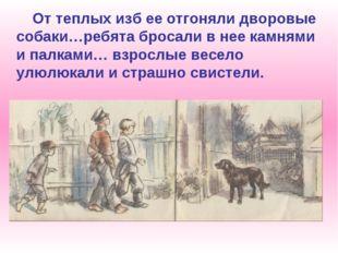 От теплых изб ее отгоняли дворовые собаки…ребята бросали в нее камнями и пал