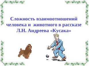 Сложность взаимоотношений человека и животного в рассказе Л.Н. Андреева «Куса