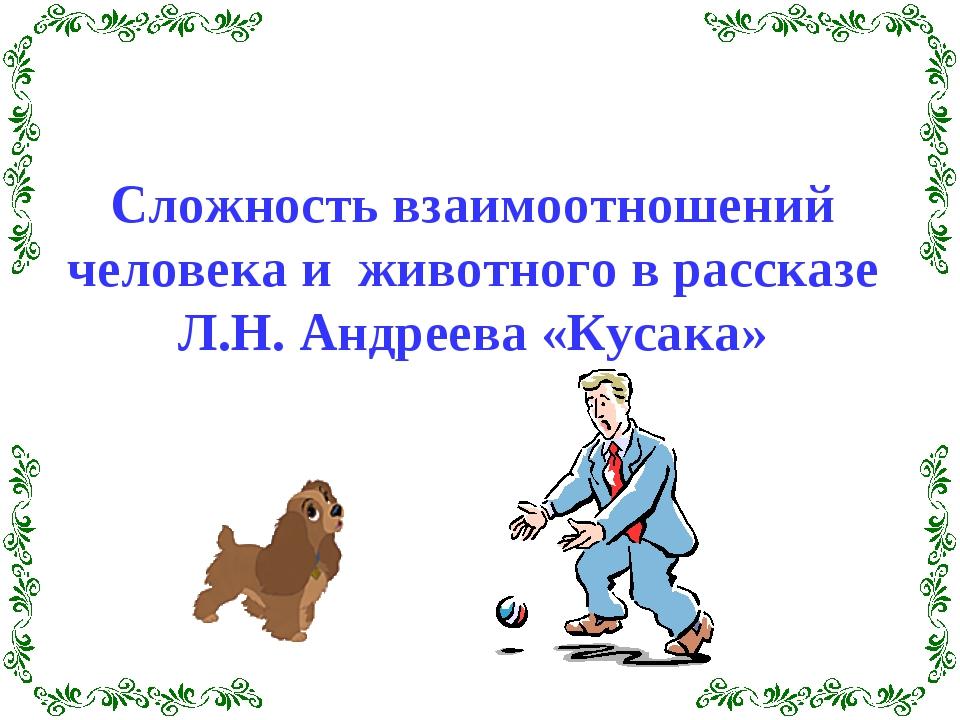 Сложность взаимоотношений человека и животного в рассказе Л.Н. Андреева «Куса...