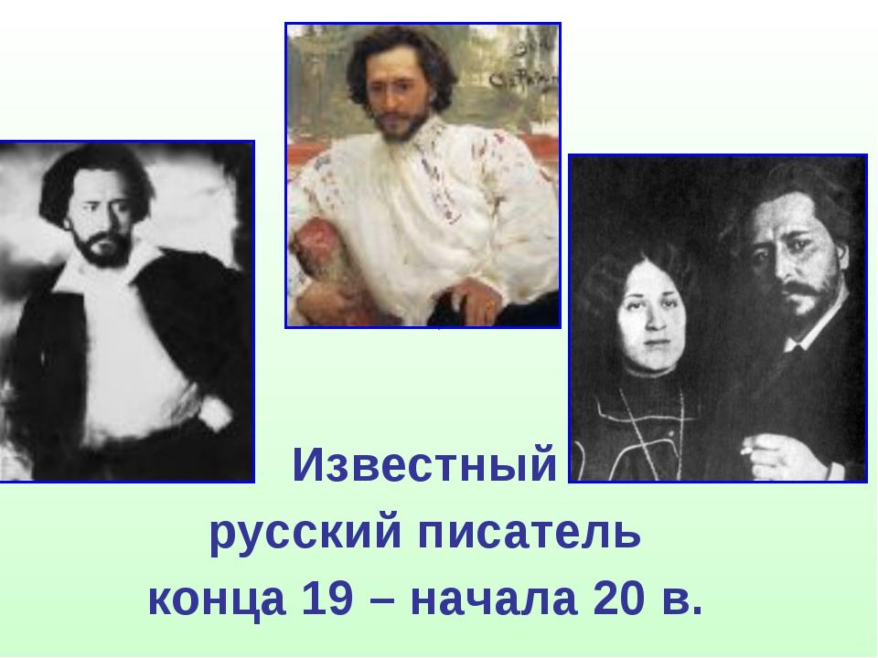 Известный русский писатель конца 19 – начала 20 в.