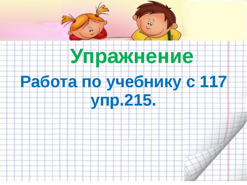 Упражнение Работа по учебнику с 117 упр.215.