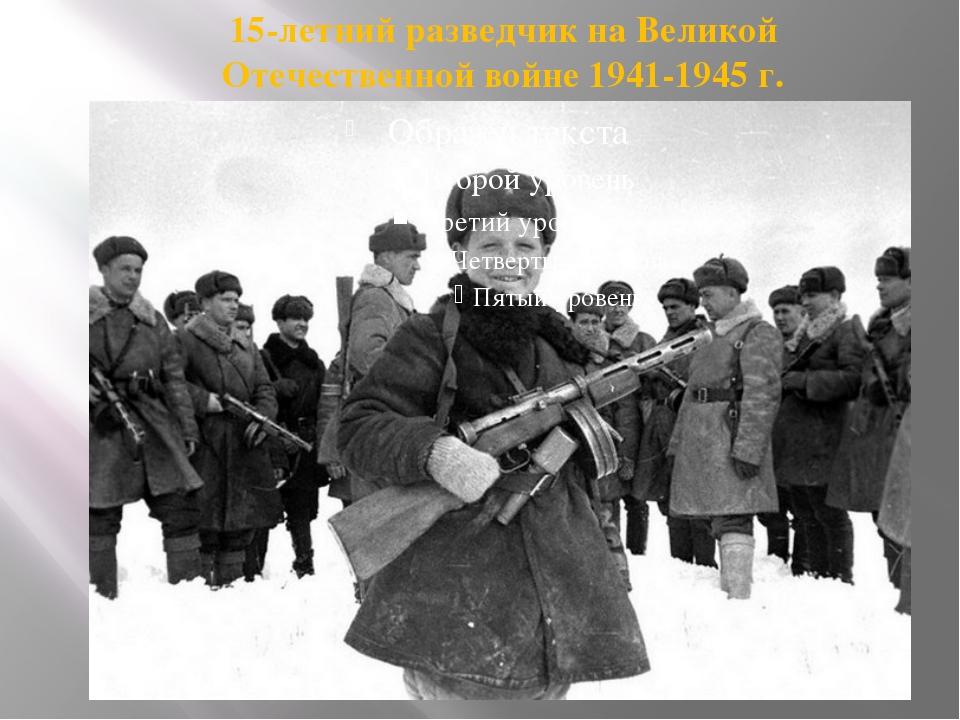15-летний разведчик на Великой Отечественной войне 1941-1945 г.