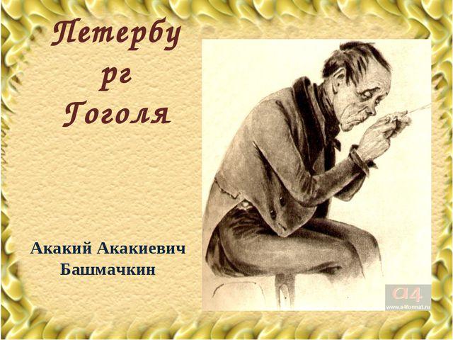Петербург Гоголя Акакий Акакиевич Башмачкин