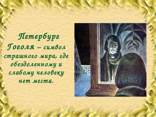 Петербург Гоголя – символ страшного мира, где обездоленному и слабому челове...