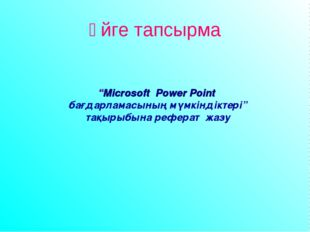 """Үйге тапсырма """"Microsoft Power Point бағдарламасының мүмкіндіктері"""" тақырыбын"""