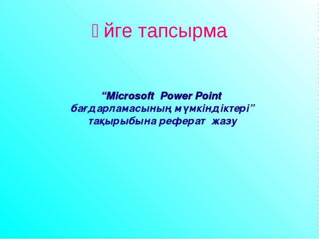 """Үйге тапсырма """"Microsoft Power Point бағдарламасының мүмкіндіктері"""" тақырыбын..."""