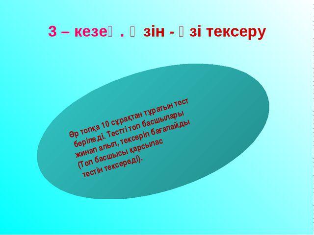 3 – кезең. Өзін - өзі тексеру Әр топқа 10 сұрақтан тұратын тест беріледі. Тес...