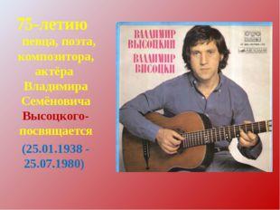 75-летию певца, поэта, композитора, актёра Владимира Семёновича Высоцкого- п