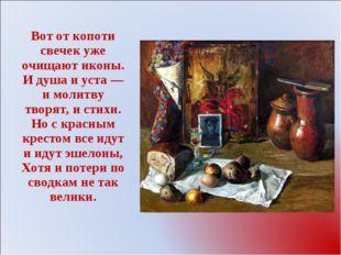 Вот от копоти свечек уже очищают иконы. И душа и уста— и молитву творят, и с